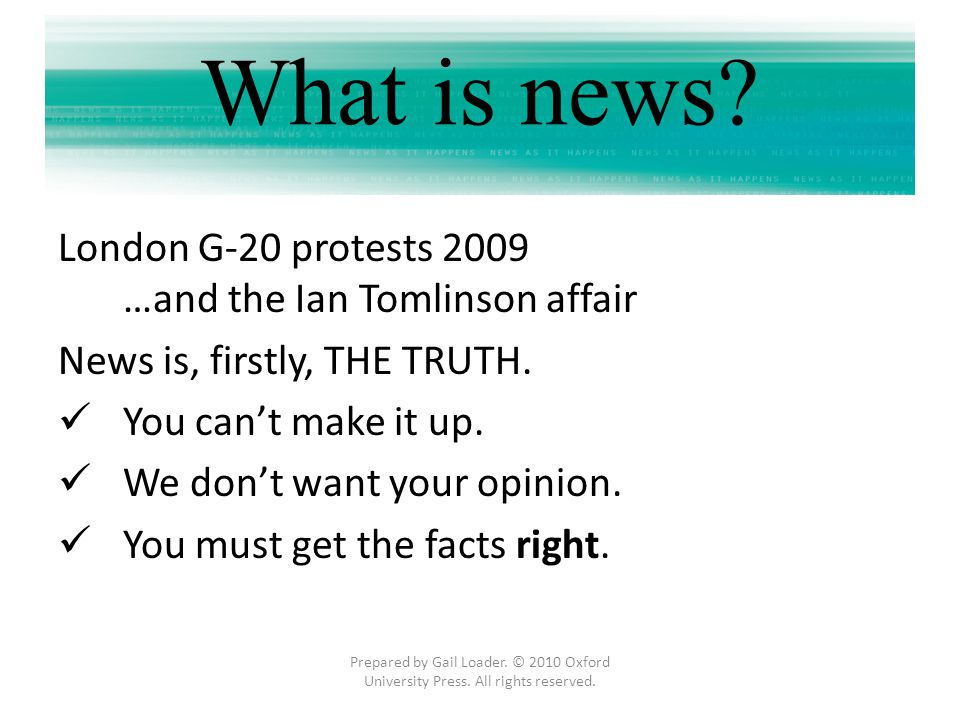 What is news? London G-20 protests 2009 …and the Ian Tomlinson affair News is, firstly, THE TRUTH. You cant make it up. We dont want your opinion. You