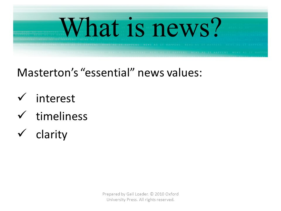 interest timeliness clarity Prepared by Gail Loader. © 2010 Oxford University Press. All rights reserved. What is news? Mastertons essential news valu