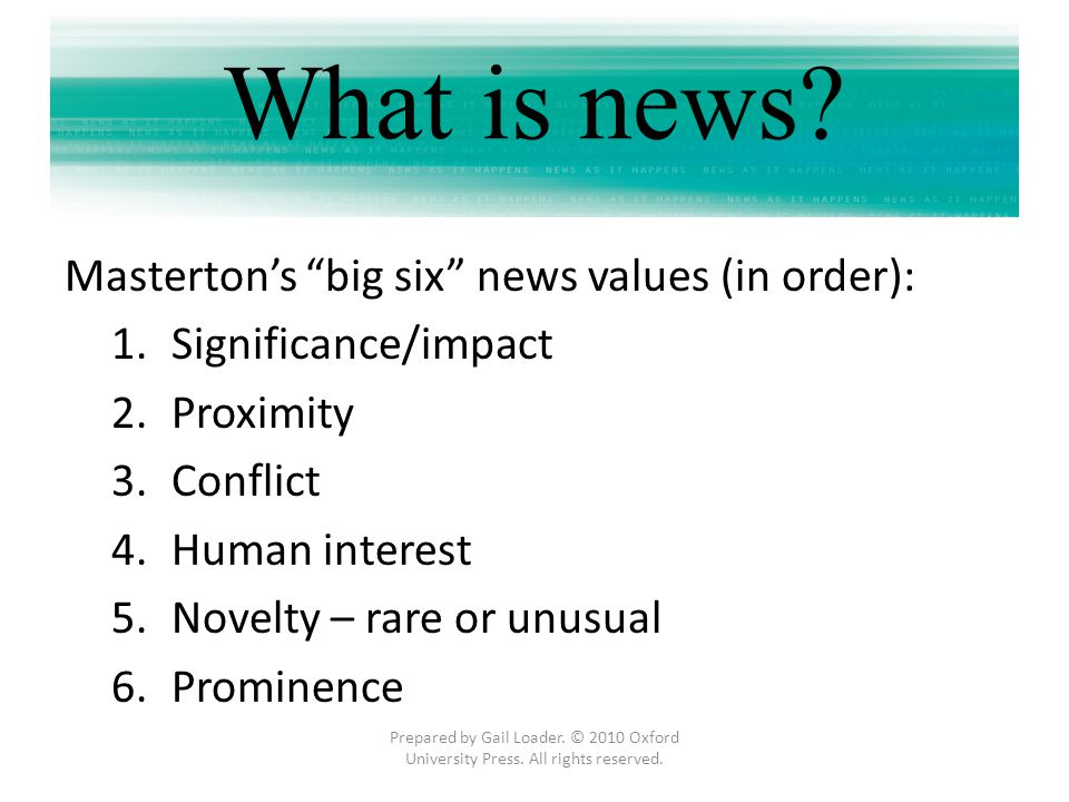 Mastertons big six news values (in order): 1.Significance/impact 2.Proximity 3.Conflict 4.Human interest 5.Novelty – rare or unusual 6.Prominence Prep