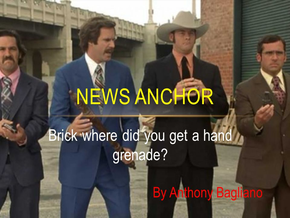 Brick where did you get a hand grenade? NEWS ANCHOR By Anthony Bagliano