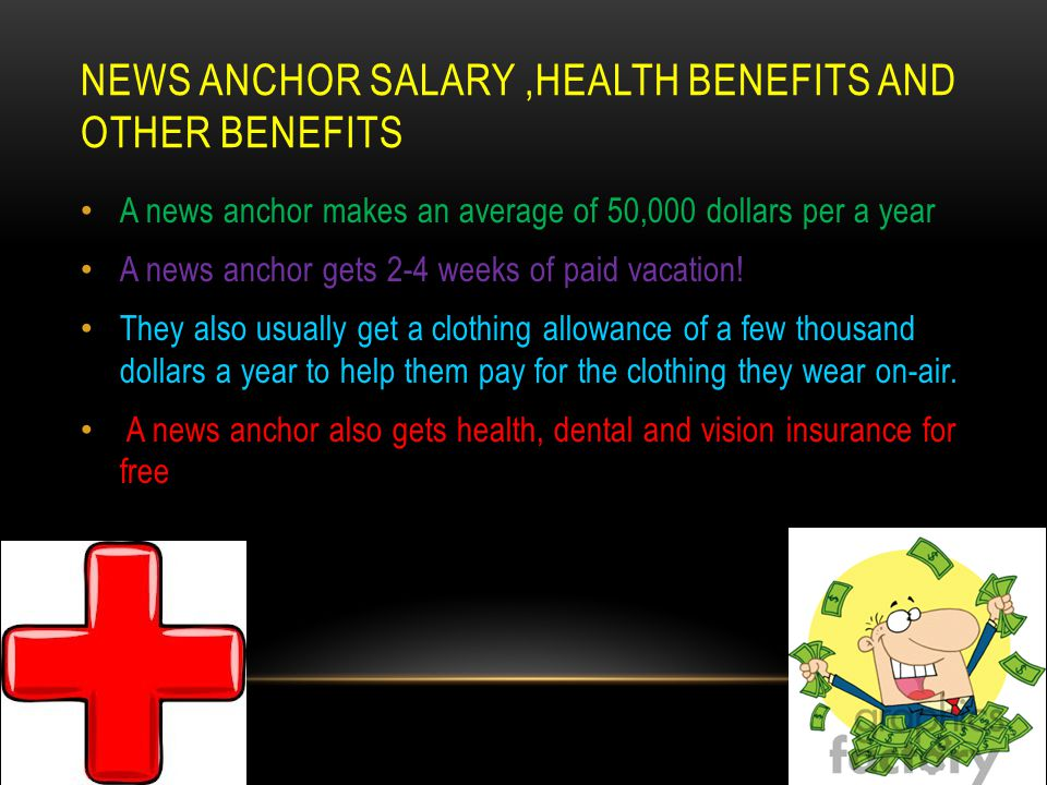 NEWS ANCHOR SALARY,HEALTH BENEFITS AND OTHER BENEFITS A news anchor makes an average of 50,000 dollars per a year A news anchor gets 2-4 weeks of paid