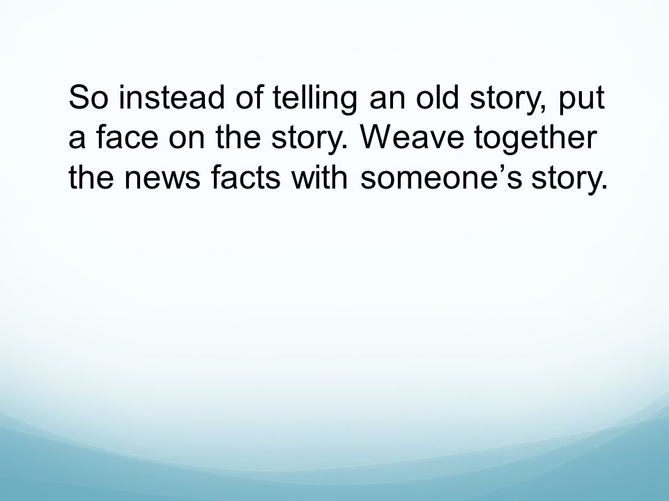 So instead of telling an old story, put a face on the story.