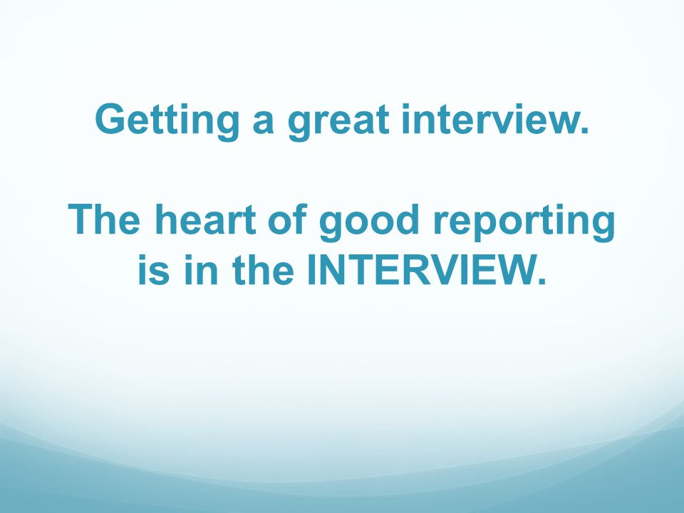 Getting a great interview. The heart of good reporting is in the INTERVIEW.