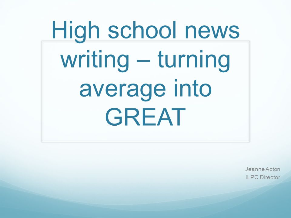 High school news writing – turning average into GREAT Jeanne Acton ILPC Director