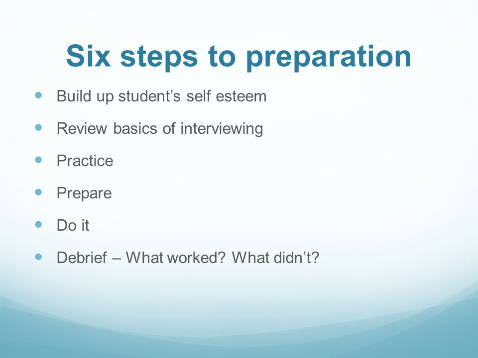 Six steps to preparation Build up students self esteem Review basics of interviewing Practice Prepare Do it Debrief – What worked? What didnt?