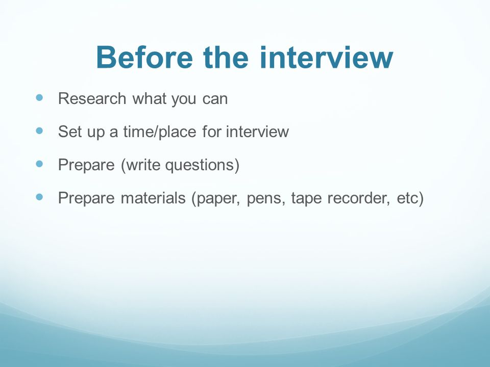 Before the interview Research what you can Set up a time/place for interview Prepare (write questions) Prepare materials (paper, pens, tape recorder,