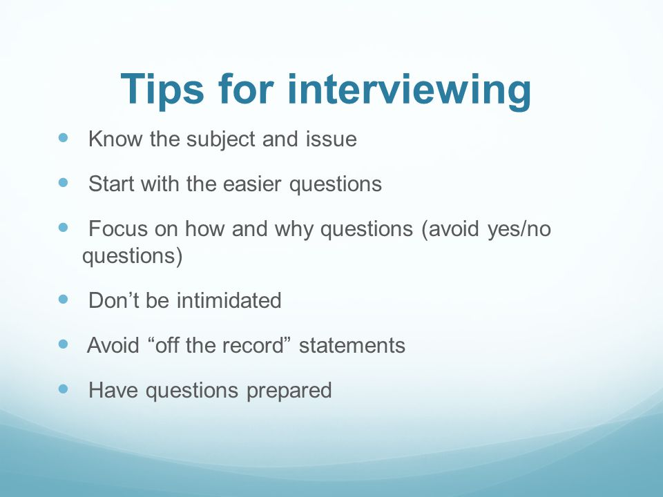 Tips for interviewing Know the subject and issue Start with the easier questions Focus on how and why questions (avoid yes/no questions) Dont be intimidated Avoid off the record statements Have questions prepared