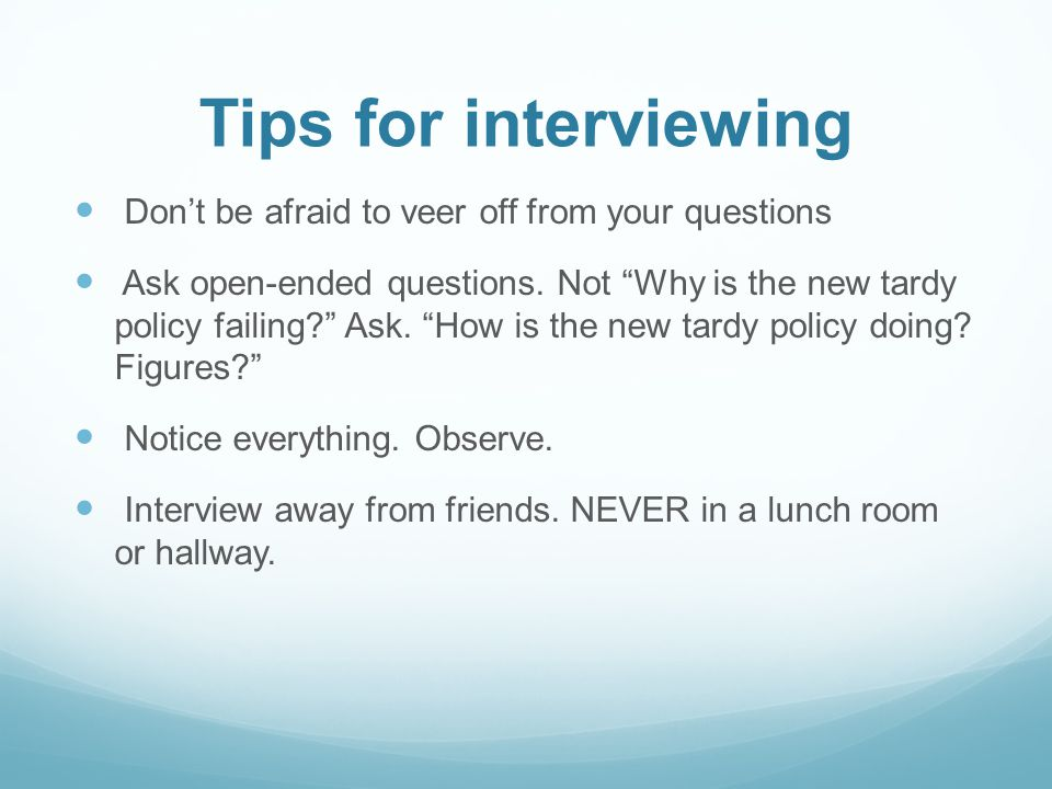 Tips for interviewing Dont be afraid to veer off from your questions Ask open-ended questions. Not Why is the new tardy policy failing? Ask. How is th