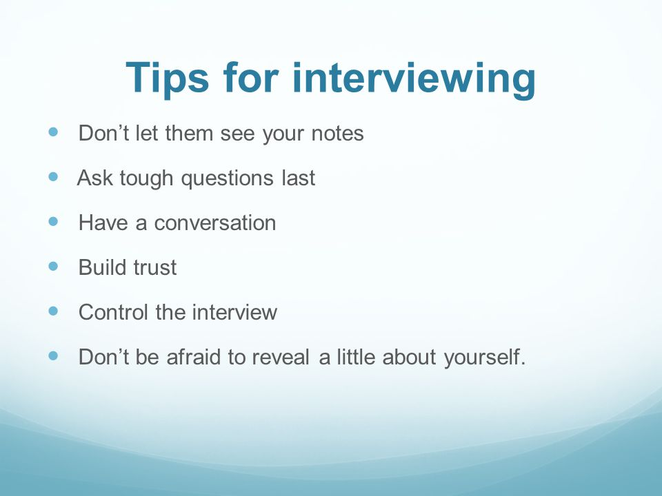 Tips for interviewing Dont let them see your notes Ask tough questions last Have a conversation Build trust Control the interview Dont be afraid to reveal a little about yourself.