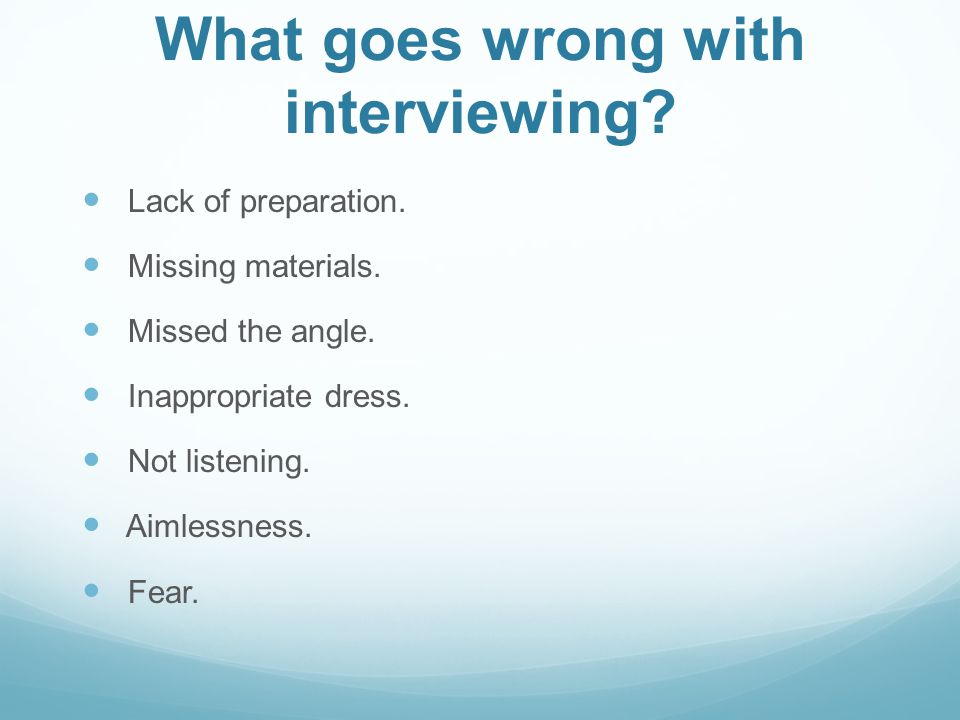 What goes wrong with interviewing. Lack of preparation.