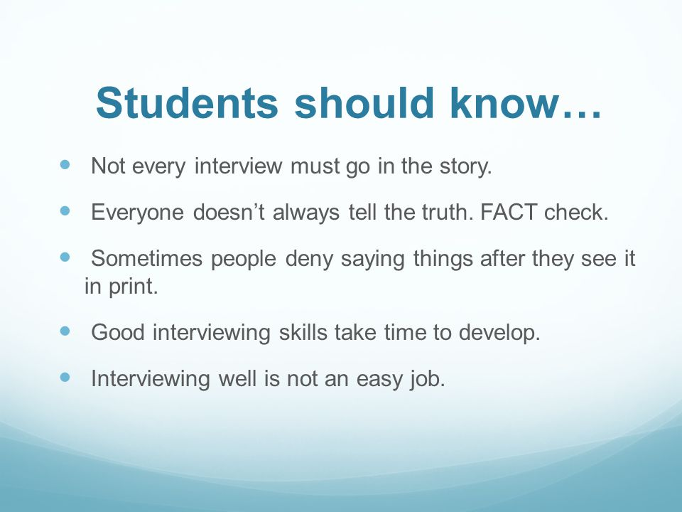 Students should know… Not every interview must go in the story. Everyone doesnt always tell the truth. FACT check. Sometimes people deny saying things