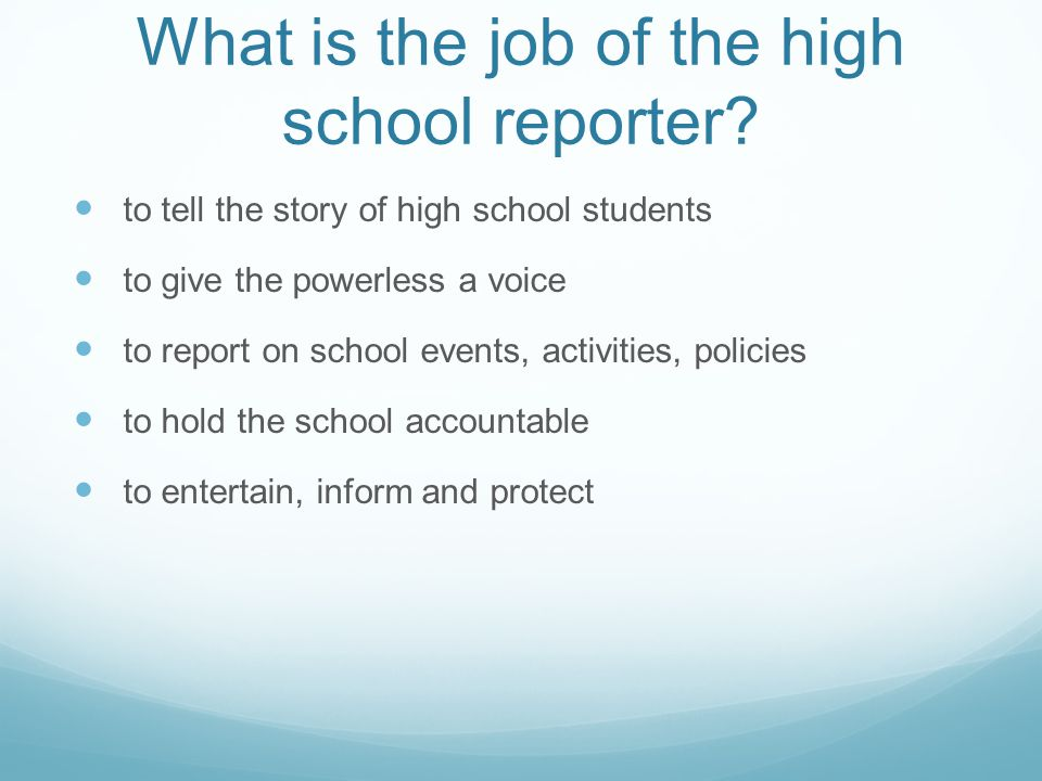 What is the job of the high school reporter? to tell the story of high school students to give the powerless a voice to report on school events, activ