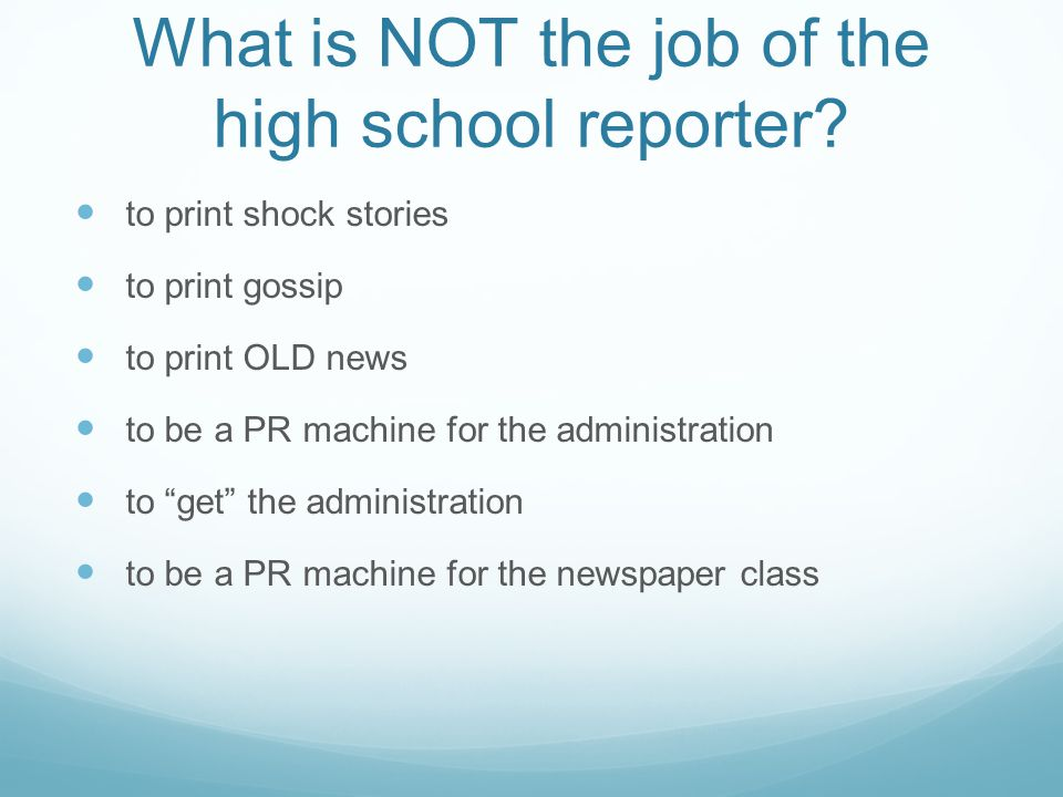 What is NOT the job of the high school reporter? to print shock stories to print gossip to print OLD news to be a PR machine for the administration to