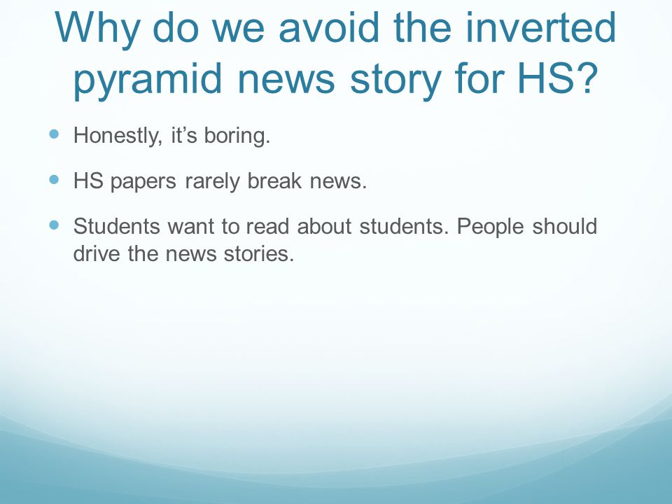 Why do we avoid the inverted pyramid news story for HS? Honestly, its boring. HS papers rarely break news. Students want to read about students. Peopl