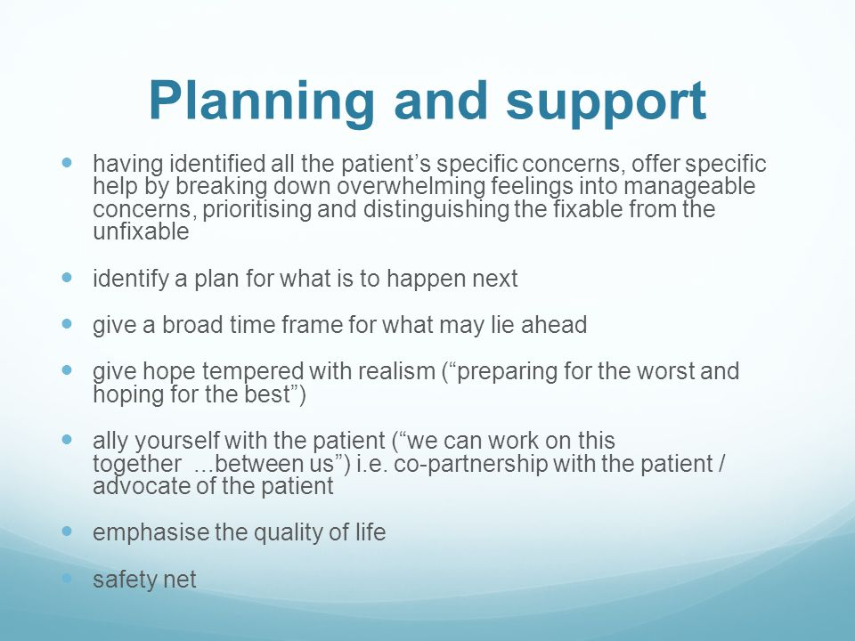 Planning and support having identified all the patients specific concerns, offer specific help by breaking down overwhelming feelings into manageable