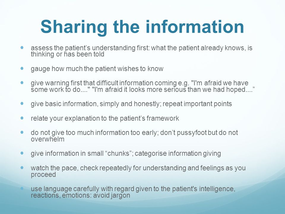 Sharing the information assess the patients understanding first: what the patient already knows, is thinking or has been told gauge how much the patie