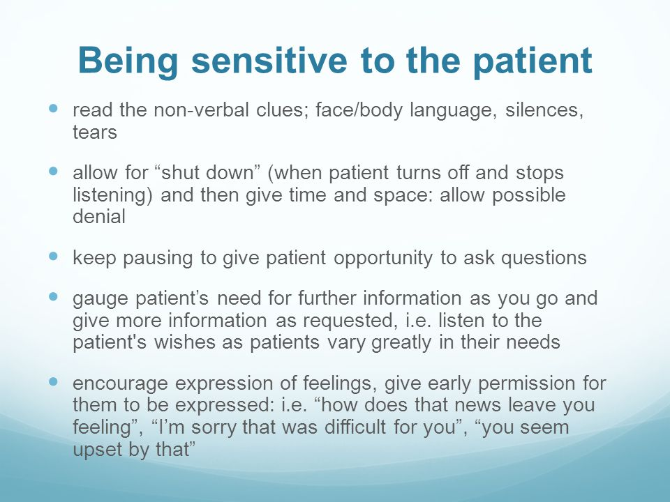 Being sensitive to the patient read the non-verbal clues; face/body language, silences, tears allow for shut down (when patient turns off and stops listening) and then give time and space: allow possible denial keep pausing to give patient opportunity to ask questions gauge patients need for further information as you go and give more information as requested, i.e.