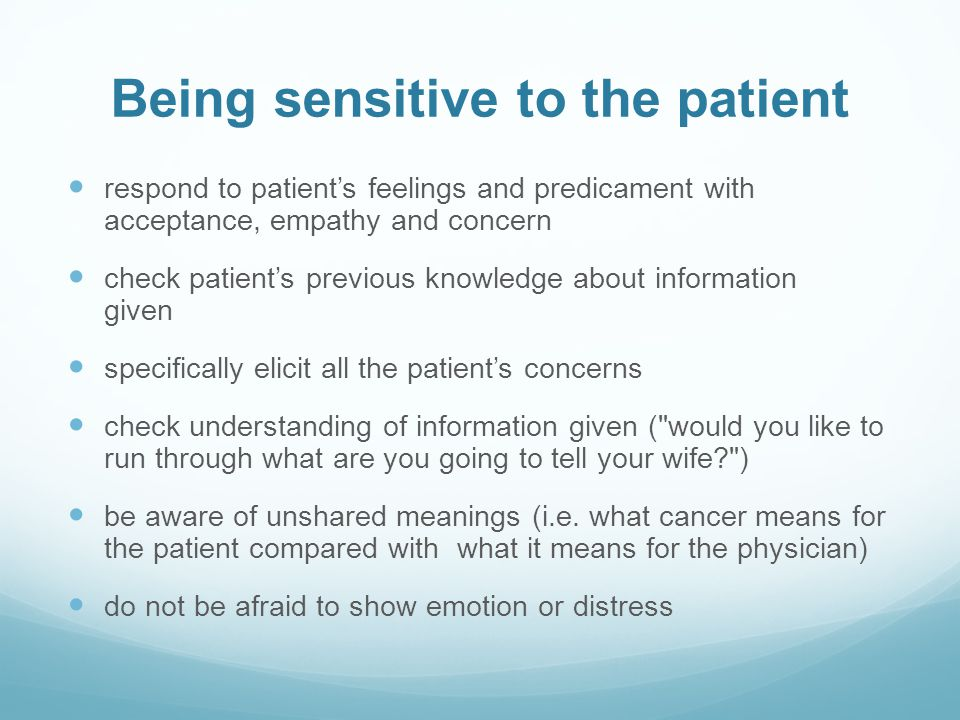 Being sensitive to the patient respond to patients feelings and predicament with acceptance, empathy and concern check patients previous knowledge about information given specifically elicit all the patients concerns check understanding of information given ( would you like to run through what are you going to tell your wife? ) be aware of unshared meanings (i.e.