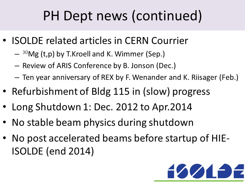 PH Dept news (continued) ISOLDE related articles in CERN Courrier – 30 Mg (t,p) by T.Kroell and K. Wimmer (Sep.) – Review of ARIS Conference by B. Jon