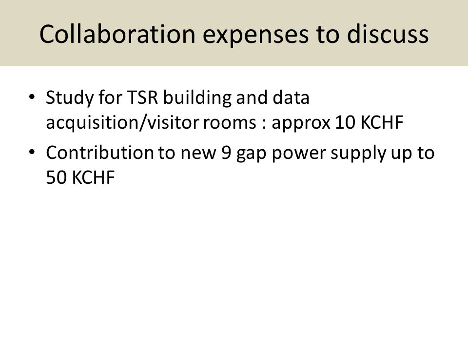 Collaboration expenses to discuss Study for TSR building and data acquisition/visitor rooms : approx 10 KCHF Contribution to new 9 gap power supply up to 50 KCHF