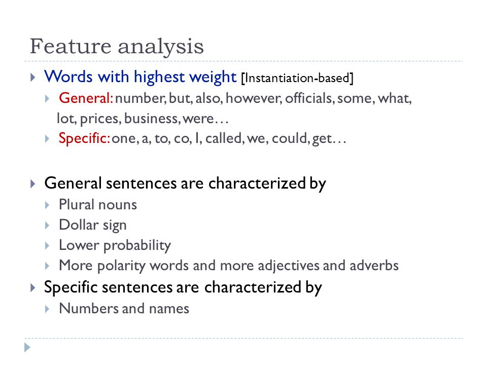 Feature analysis Words with highest weight [Instantiation-based] General: number, but, also, however, officials, some, what, lot, prices, business, were… Specific: one, a, to, co, I, called, we, could, get… General sentences are characterized by Plural nouns Dollar sign Lower probability More polarity words and more adjectives and adverbs Specific sentences are characterized by Numbers and names