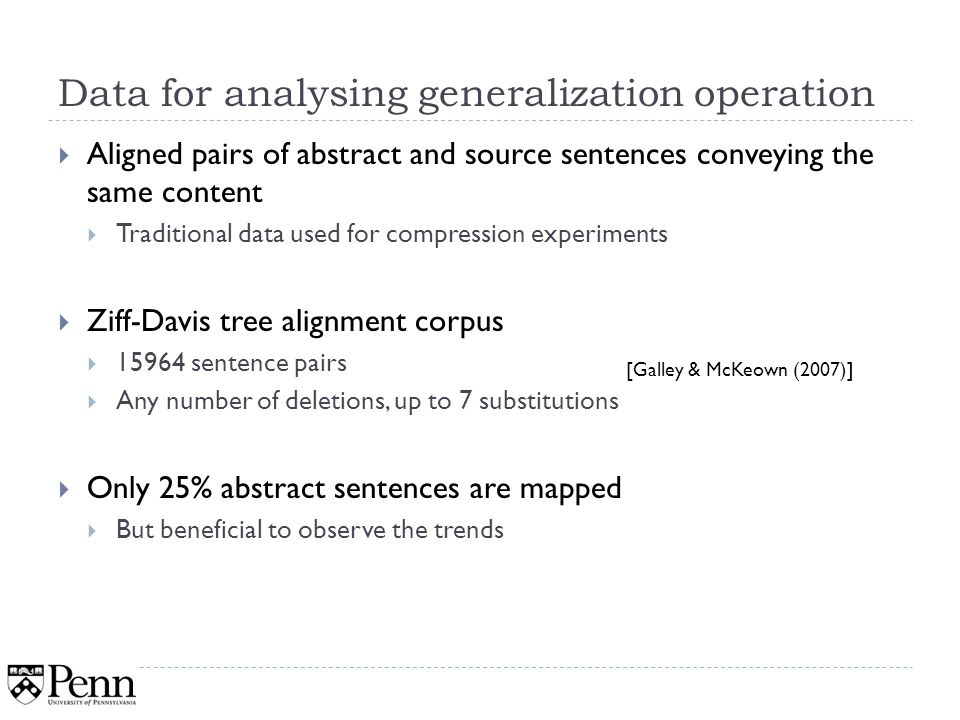 Data for analysing generalization operation Aligned pairs of abstract and source sentences conveying the same content Traditional data used for compression experiments Ziff-Davis tree alignment corpus 15964 sentence pairs Any number of deletions, up to 7 substitutions Only 25% abstract sentences are mapped But beneficial to observe the trends 36 [Galley & McKeown (2007)]