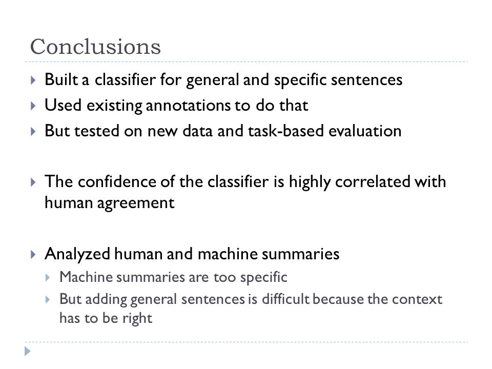 Conclusions Built a classifier for general and specific sentences Used existing annotations to do that But tested on new data and task-based evaluation The confidence of the classifier is highly correlated with human agreement Analyzed human and machine summaries Machine summaries are too specific But adding general sentences is difficult because the context has to be right