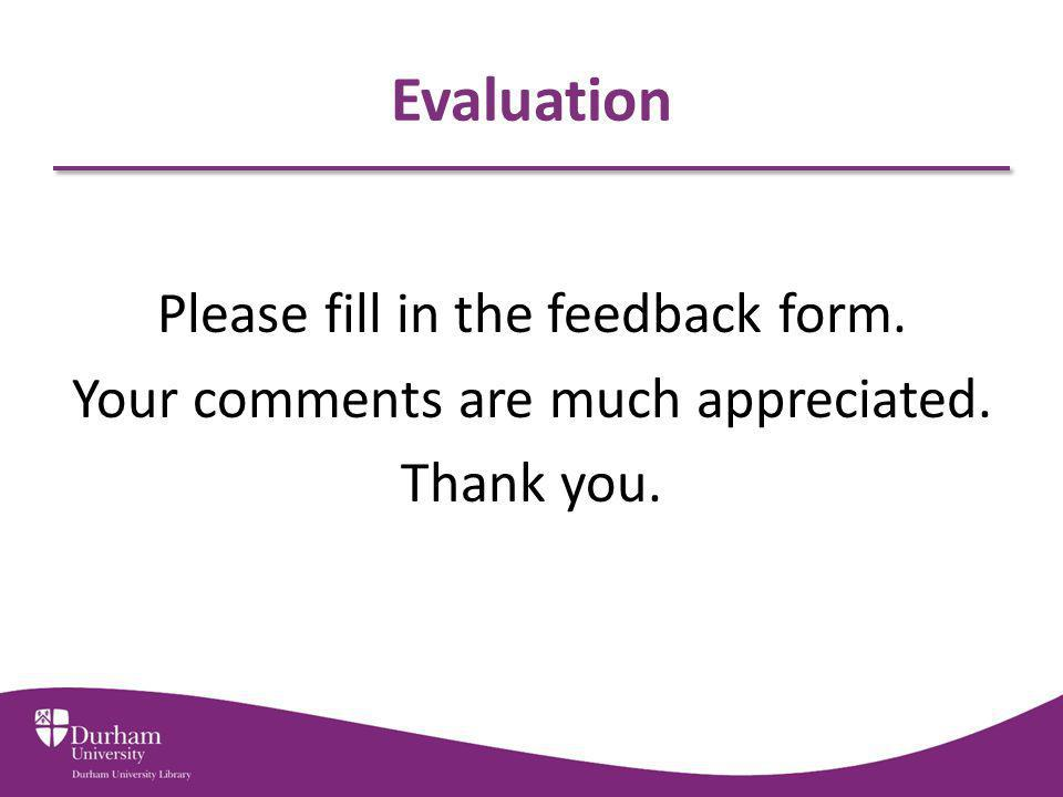 Evaluation Please fill in the feedback form. Your comments are much appreciated. Thank you.