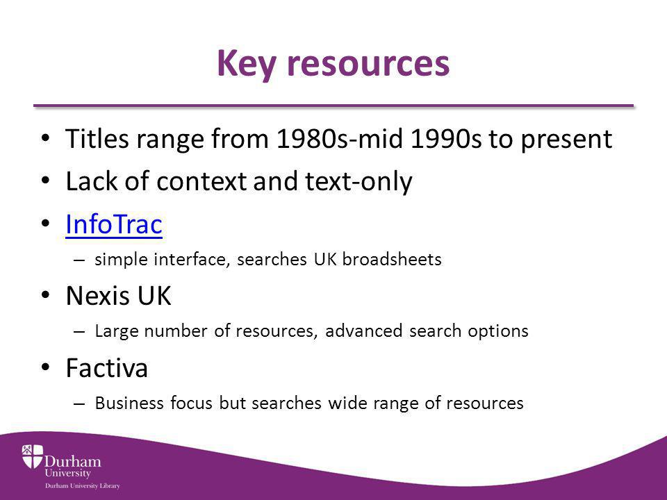 Key resources Titles range from 1980s-mid 1990s to present Lack of context and text-only InfoTrac – simple interface, searches UK broadsheets Nexis UK – Large number of resources, advanced search options Factiva – Business focus but searches wide range of resources