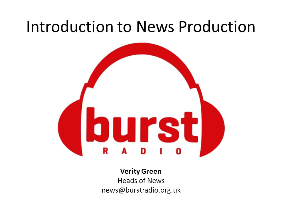 Introduction to News Production Verity Green Heads of News news@burstradio.org.uk