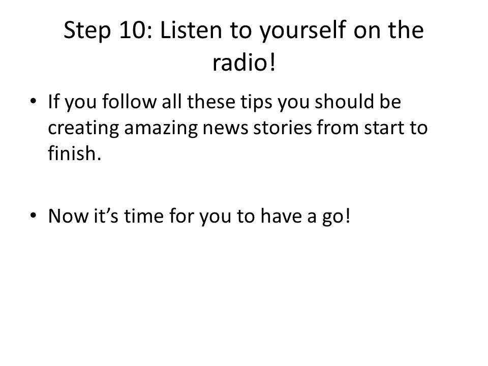 Step 10: Listen to yourself on the radio! If you follow all these tips you should be creating amazing news stories from start to finish. Now its time