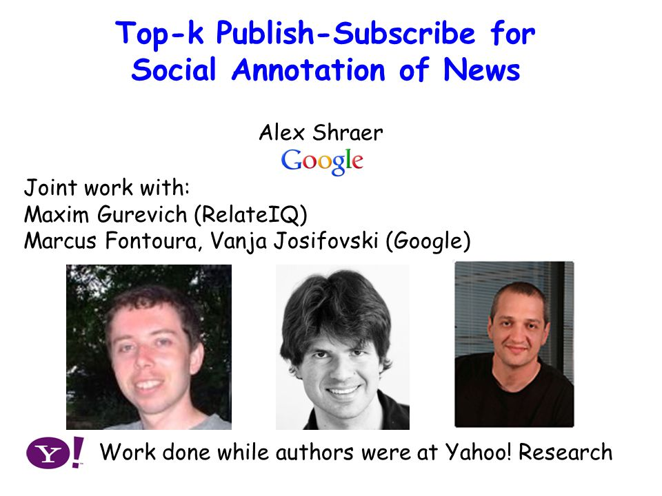 Publish-Subscribe Approach to Social Annotation of News Top-k Publish-Subscribe for Social Annotation of News Joint work with: Maxim Gurevich (RelateIQ) Marcus Fontoura, Vanja Josifovski (Google) Alex Shraer Work done while authors were at Yahoo.
