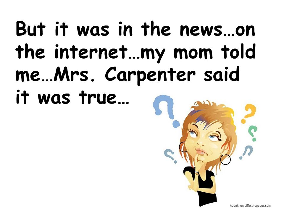But it was in the news…on the internet…my mom told me…Mrs. Carpenter said it was true… hopeknowslife.blogspot.com