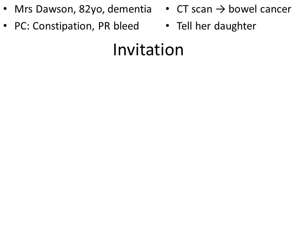 Invitation Mrs Dawson, 82yo, dementia PC: Constipation, PR bleed CT scan bowel cancer Tell her daughter