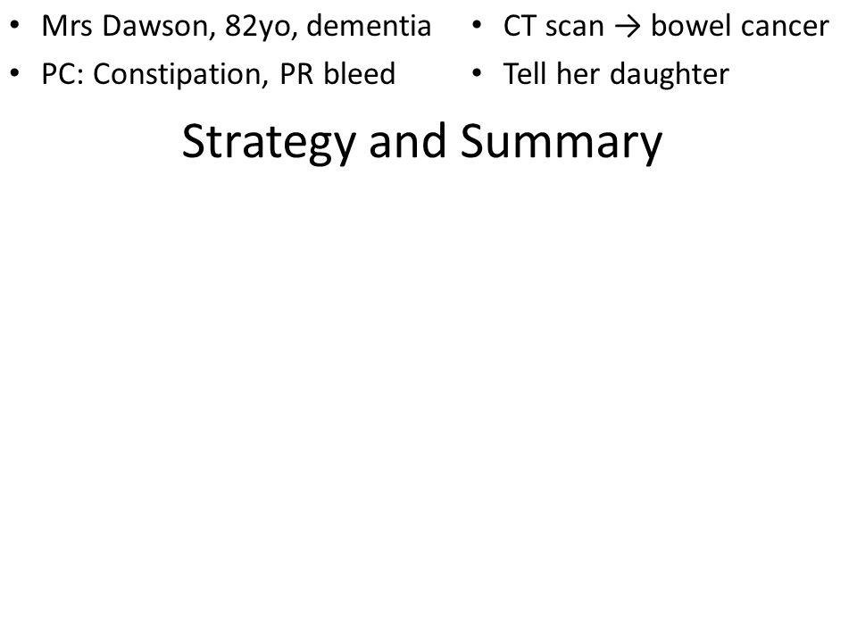 Strategy and Summary Mrs Dawson, 82yo, dementia PC: Constipation, PR bleed CT scan bowel cancer Tell her daughter