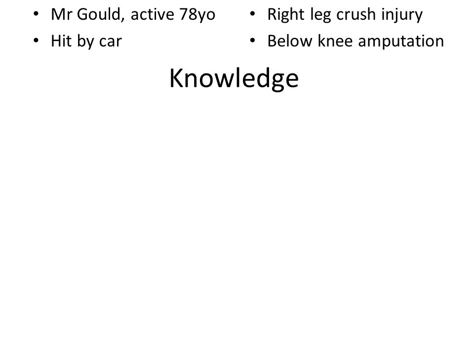 Knowledge Mr Gould, active 78yo Hit by car Right leg crush injury Below knee amputation
