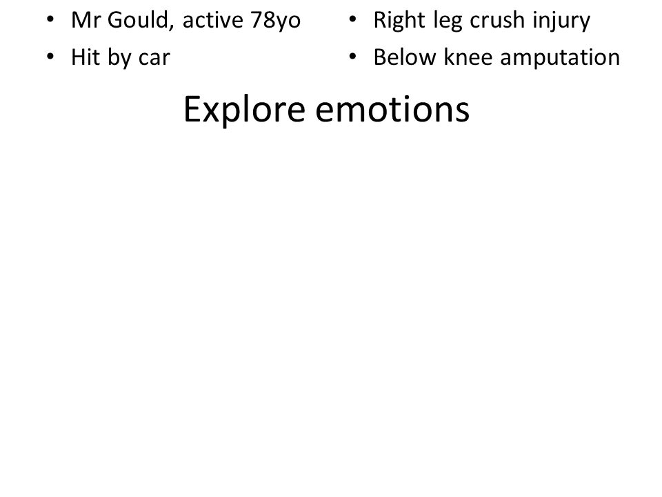 Explore emotions Mr Gould, active 78yo Hit by car Right leg crush injury Below knee amputation