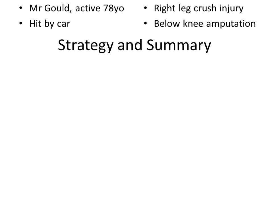 Strategy and Summary Mr Gould, active 78yo Hit by car Right leg crush injury Below knee amputation