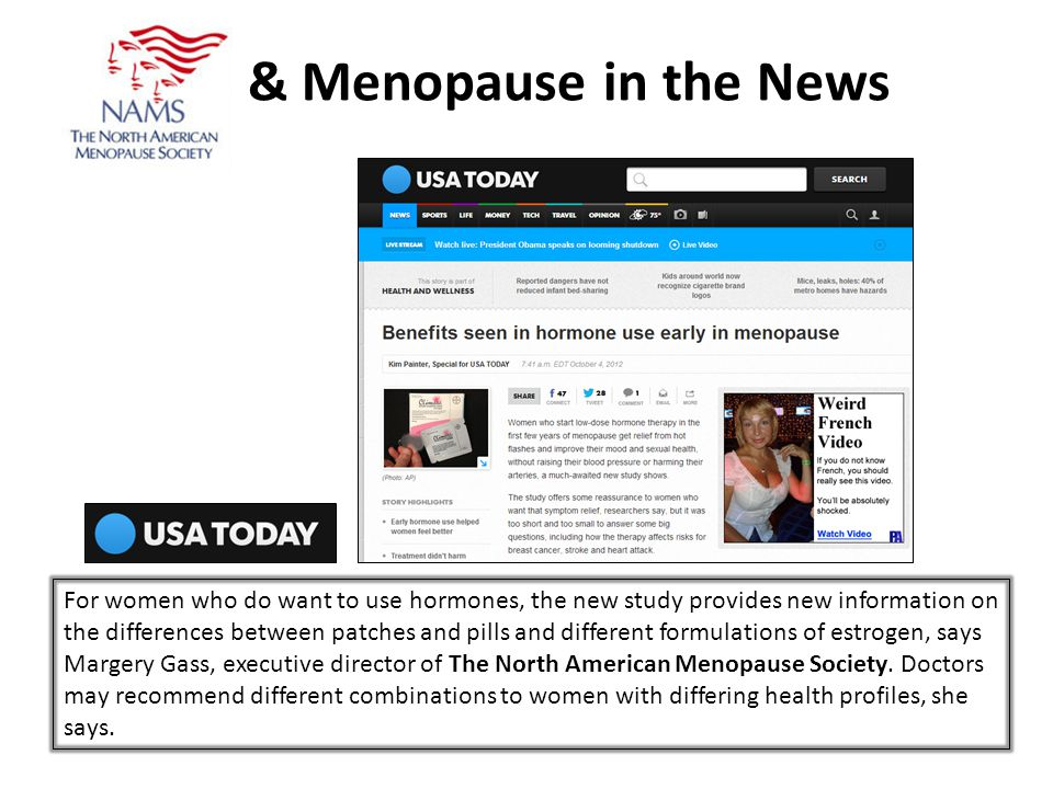 & Menopause in the News For women who do want to use hormones, the new study provides new information on the differences between patches and pills and different formulations of estrogen, says Margery Gass, executive director of The North American Menopause Society.