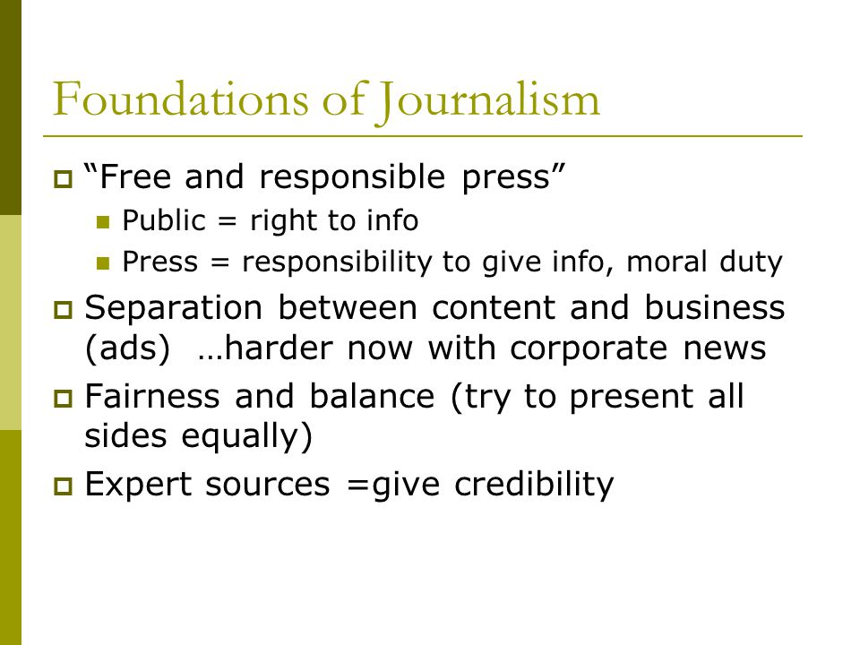 Foundations of Journalism Free and responsible press Public = right to info Press = responsibility to give info, moral duty Separation between content and business (ads) …harder now with corporate news Fairness and balance (try to present all sides equally) Expert sources =give credibility