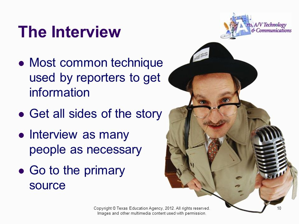 The Interview Most common technique used by reporters to get information Get all sides of the story Interview as many people as necessary Go to the pr