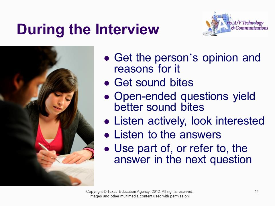 During the Interview Get the person s opinion and reasons for it Get sound bites Open-ended questions yield better sound bites Listen actively, look i