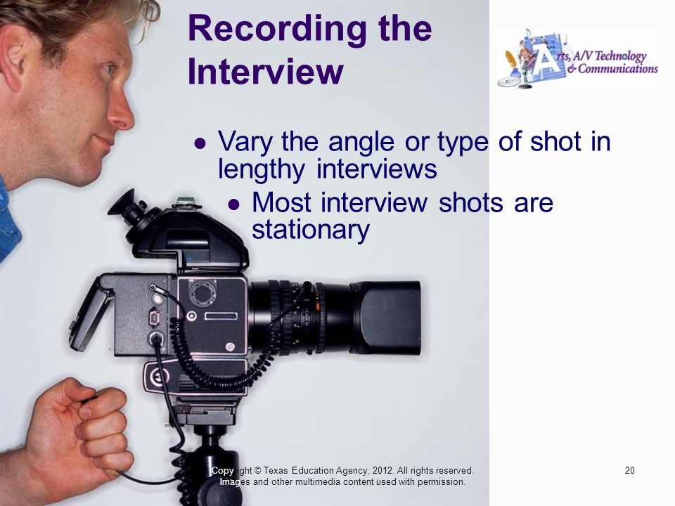 Recording the Interview Vary the angle or type of shot in lengthy interviews Most interview shots are stationary 20Copyright © Texas Education Agency,