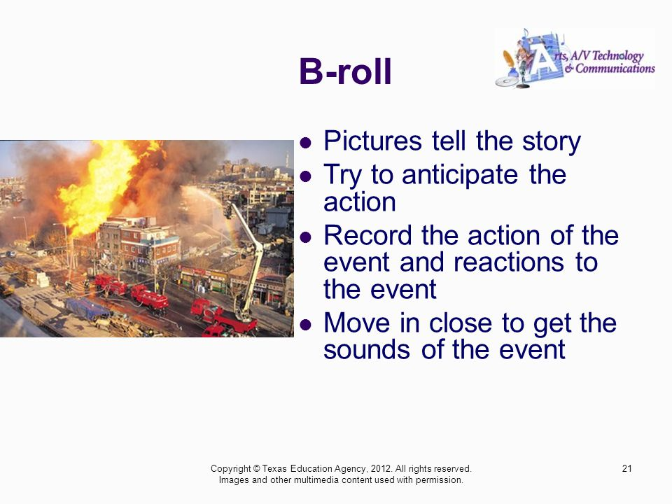 B-roll Pictures tell the story Try to anticipate the action Record the action of the event and reactions to the event Move in close to get the sounds