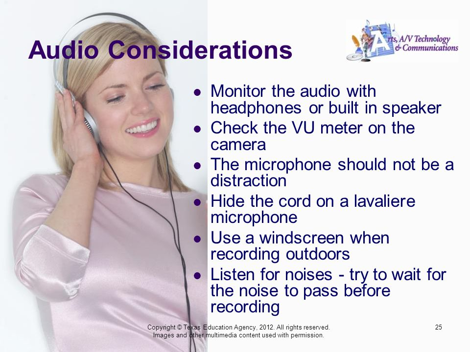 Audio Considerations Monitor the audio with headphones or built in speaker Check the VU meter on the camera The microphone should not be a distraction