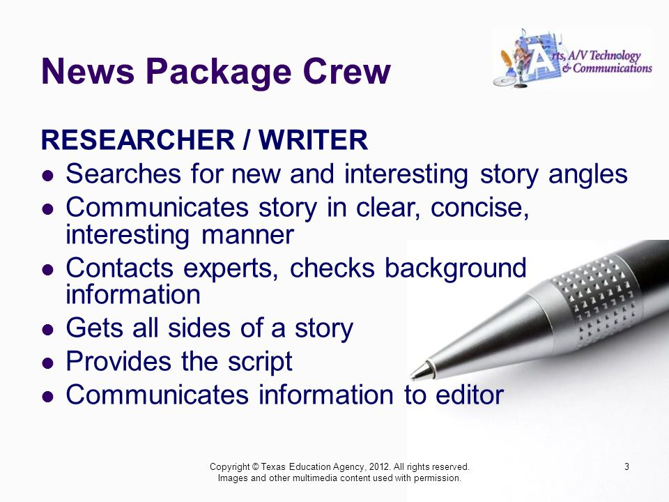 News Package Crew RESEARCHER / WRITER Searches for new and interesting story angles Communicates story in clear, concise, interesting manner Contacts