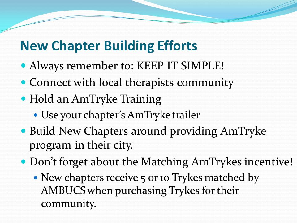 New Chapter Building Efforts Always remember to: KEEP IT SIMPLE! Connect with local therapists community Hold an AmTryke Training Use your chapters Am
