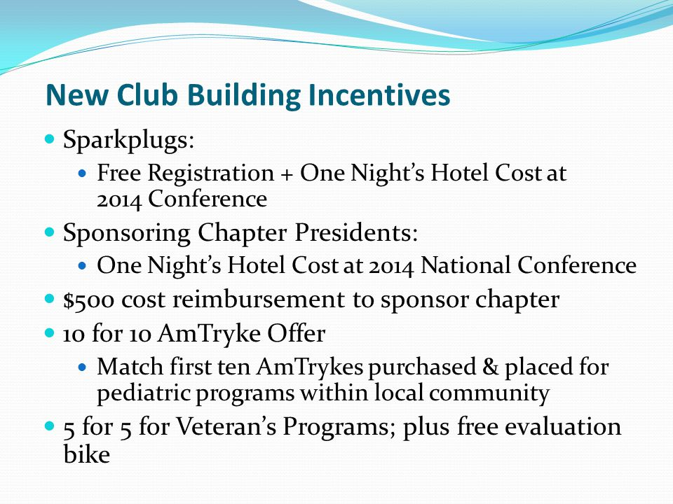 New Club Building Incentives Sparkplugs: Free Registration + One Nights Hotel Cost at 2014 Conference Sponsoring Chapter Presidents: One Nights Hotel Cost at 2014 National Conference $500 cost reimbursement to sponsor chapter 10 for 10 AmTryke Offer Match first ten AmTrykes purchased & placed for pediatric programs within local community 5 for 5 for Veterans Programs; plus free evaluation bike