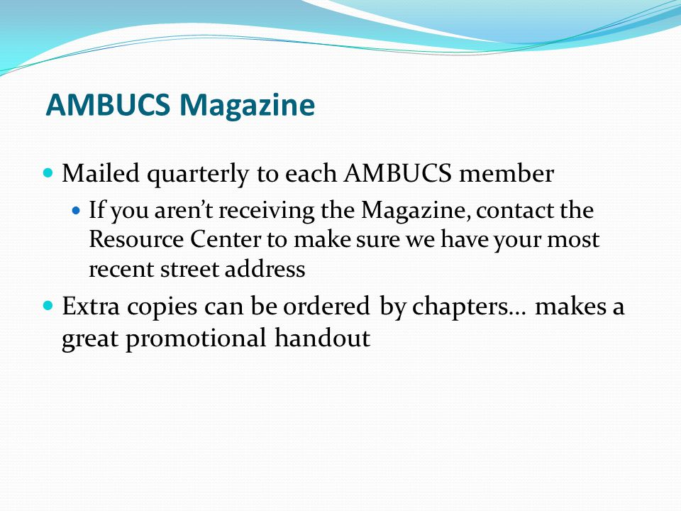 AMBUCS Magazine Mailed quarterly to each AMBUCS member If you arent receiving the Magazine, contact the Resource Center to make sure we have your most recent street address Extra copies can be ordered by chapters… makes a great promotional handout