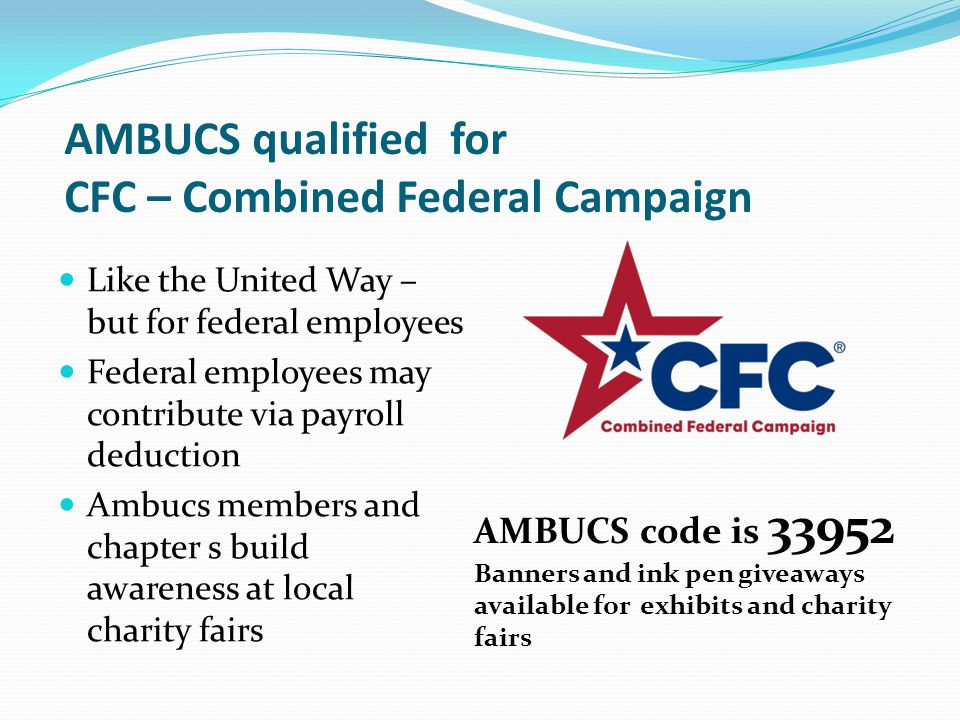 AMBUCS qualified for CFC – Combined Federal Campaign Like the United Way – but for federal employees Federal employees may contribute via payroll deduction Ambucs members and chapter s build awareness at local charity fairs AMBUCS code is 33952 Banners and ink pen giveaways available for exhibits and charity fairs